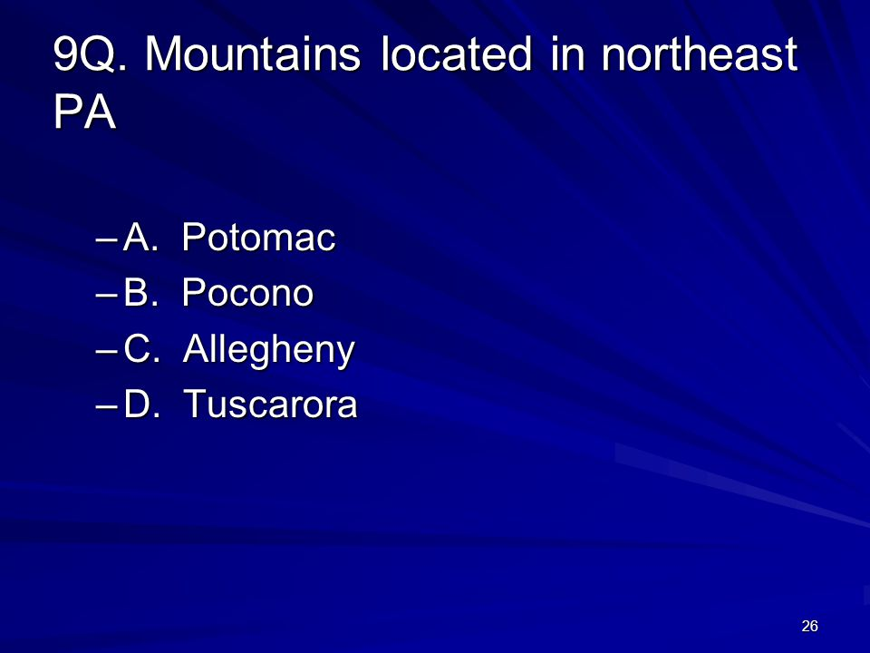 26 9Q. Mountains located in northeast PA –A. Potomac –B. Pocono –C. Allegheny –D. Tuscarora