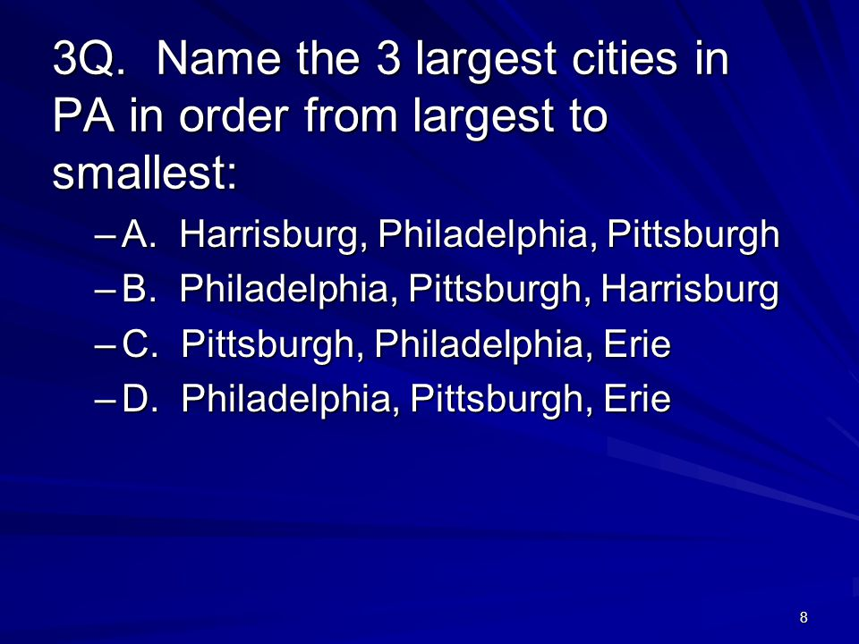 8 3Q. Name the 3 largest cities in PA in order from largest to smallest: –A.
