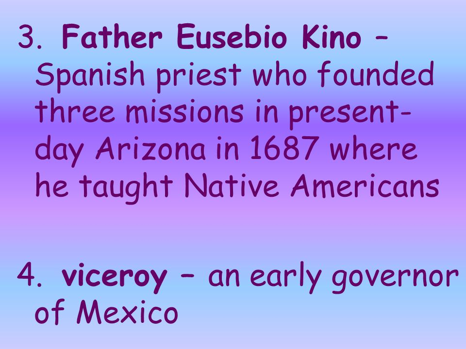 3. Father Eusebio Kino – Spanish priest who founded three missions in present- day Arizona in 1687 where he taught Native Americans 4. viceroy – an ea