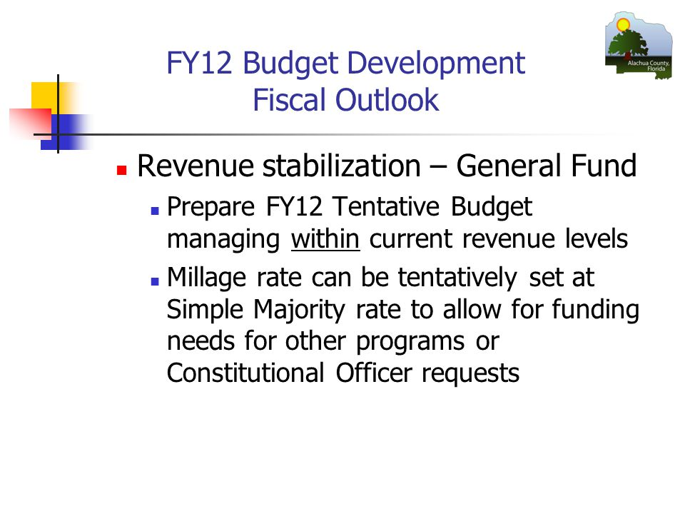 FY12 Budget Development Fiscal Outlook Revenue stabilization – General Fund Prepare FY12 Tentative Budget managing within current revenue levels Millage rate can be tentatively set at Simple Majority rate to allow for funding needs for other programs or Constitutional Officer requests