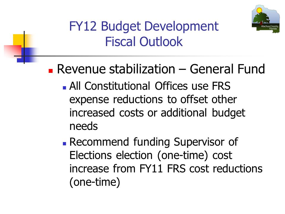 FY12 Budget Development Fiscal Outlook Revenue stabilization – General Fund All Constitutional Offices use FRS expense reductions to offset other increased costs or additional budget needs Recommend funding Supervisor of Elections election (one-time) cost increase from FY11 FRS cost reductions (one-time)