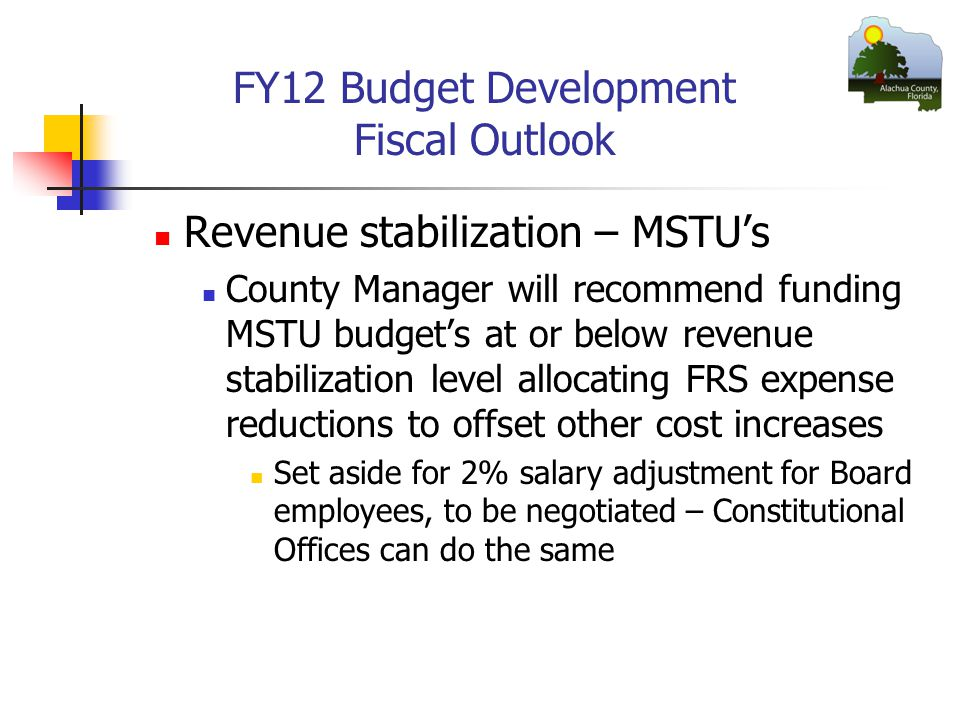 FY12 Budget Development Fiscal Outlook Revenue stabilization – MSTU's County Manager will recommend funding MSTU budget's at or below revenue stabilization level allocating FRS expense reductions to offset other cost increases Set aside for 2% salary adjustment for Board employees, to be negotiated – Constitutional Offices can do the same