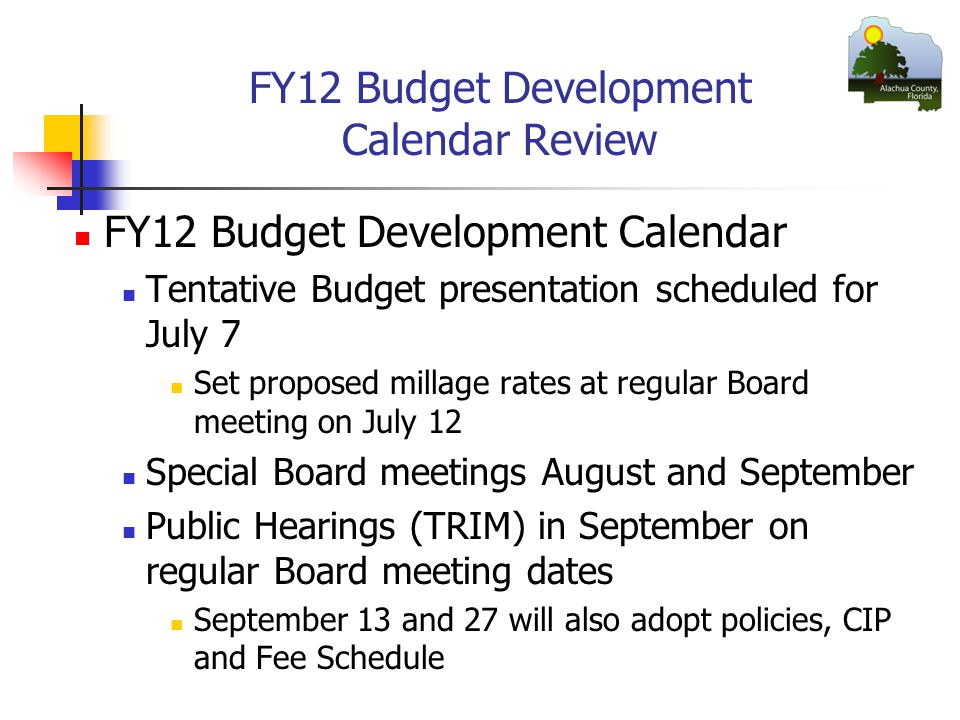 FY12 Budget Development Calendar Review FY12 Budget Development Calendar Tentative Budget presentation scheduled for July 7 Set proposed millage rates