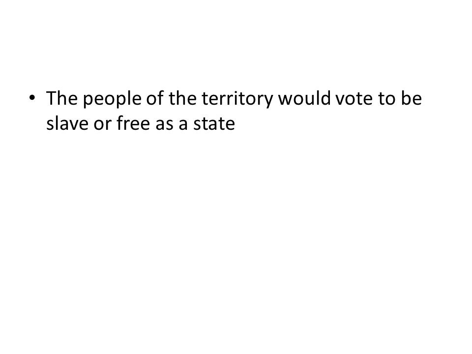 The people of the territory would vote to be slave or free as a state