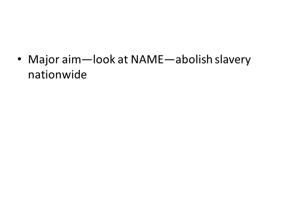 Major aim—look at NAME—abolish slavery nationwide
