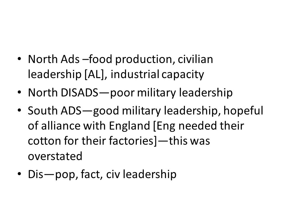 North Ads –food production, civilian leadership [AL], industrial capacity North DISADS—poor military leadership South ADS—good military leadership, hopeful of alliance with England [Eng needed their cotton for their factories]—this was overstated Dis—pop, fact, civ leadership
