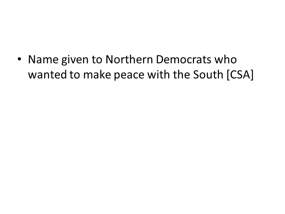Name given to Northern Democrats who wanted to make peace with the South [CSA]