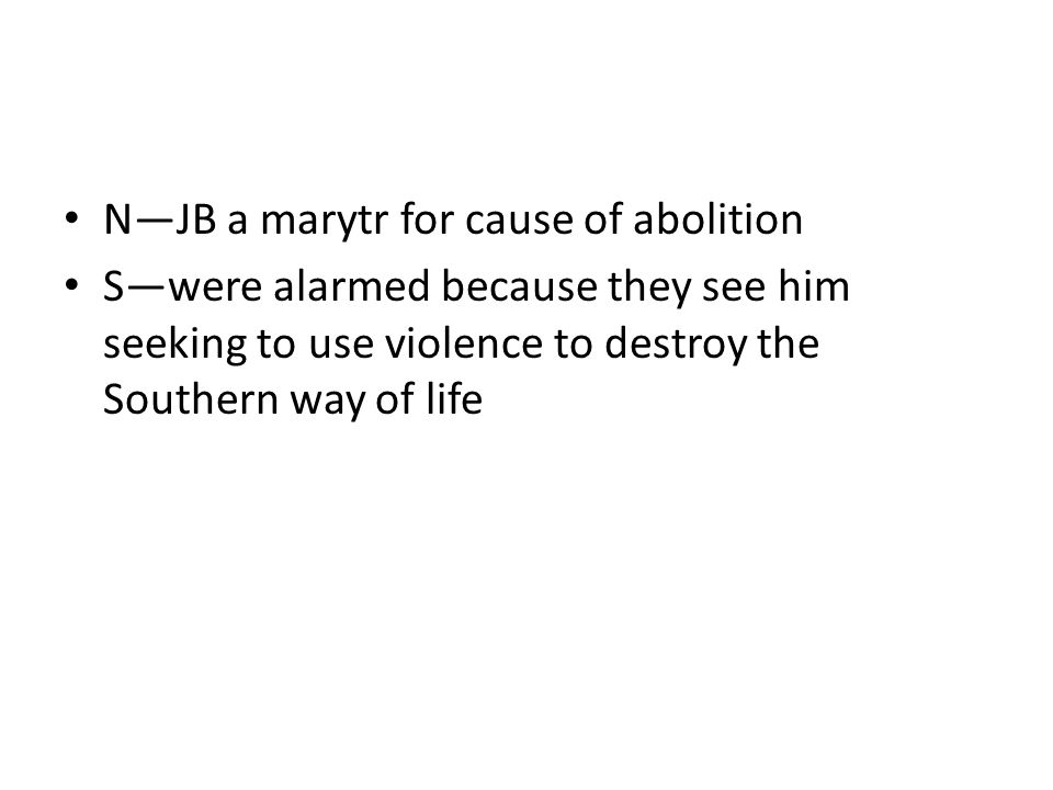N—JB a marytr for cause of abolition S—were alarmed because they see him seeking to use violence to destroy the Southern way of life