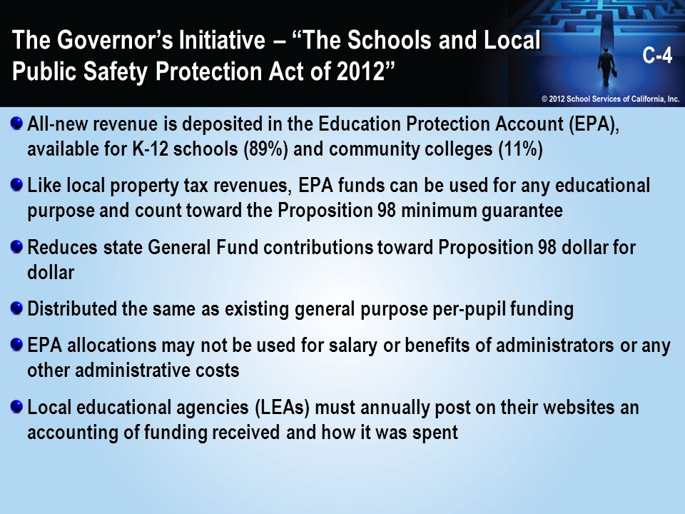 The Governor's Initiative – The Schools and Local Public Safety Protection Act of 2012 All-new revenue is deposited in the Education Protection Account (EPA), available for K-12 schools (89%) and community colleges (11%) Like local property tax revenues, EPA funds can be used for any educational purpose and count toward the Proposition 98 minimum guarantee Reduces state General Fund contributions toward Proposition 98 dollar for dollar Distributed the same as existing general purpose per-pupil funding EPA allocations may not be used for salary or benefits of administrators or any other administrative costs Local educational agencies (LEAs) must annually post on their websites an accounting of funding received and how it was spent C-4