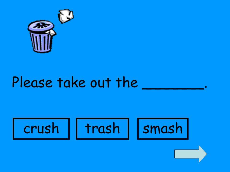 Please take out the _______. crushtrashsmash