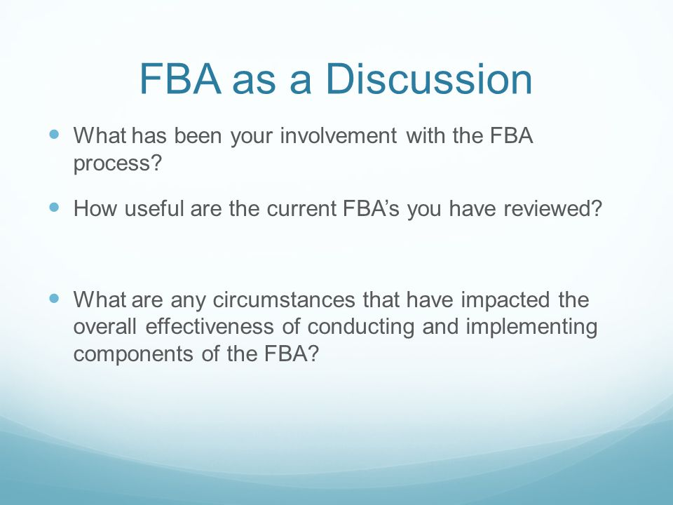 When to Initiate an FBA: When a Targeted behavior impacts the educational success of a student When new, interfering behaviors that have not been targeted are performed by a student When a recommendation for an alternate placement is made by the team (movement from less restrictive to more restrictive, Level II offense) Need to consider more than 10 school days consecutively Need to consider more than 15 school days cumulatively Exclusion of students with an Intellectual Disability (ID) Service Agreement (504 Plan) for students with behavioral needs CSAP process
