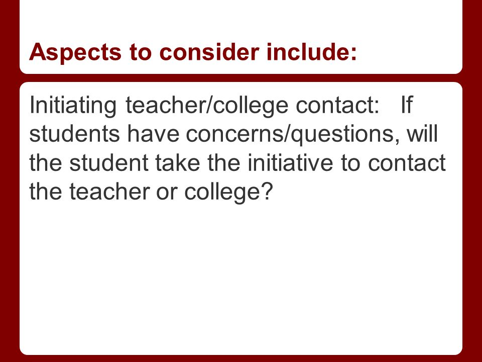 Aspects to consider include: Initiating teacher/college contact: If students have concerns/questions, will the student take the initiative to contact the teacher or college