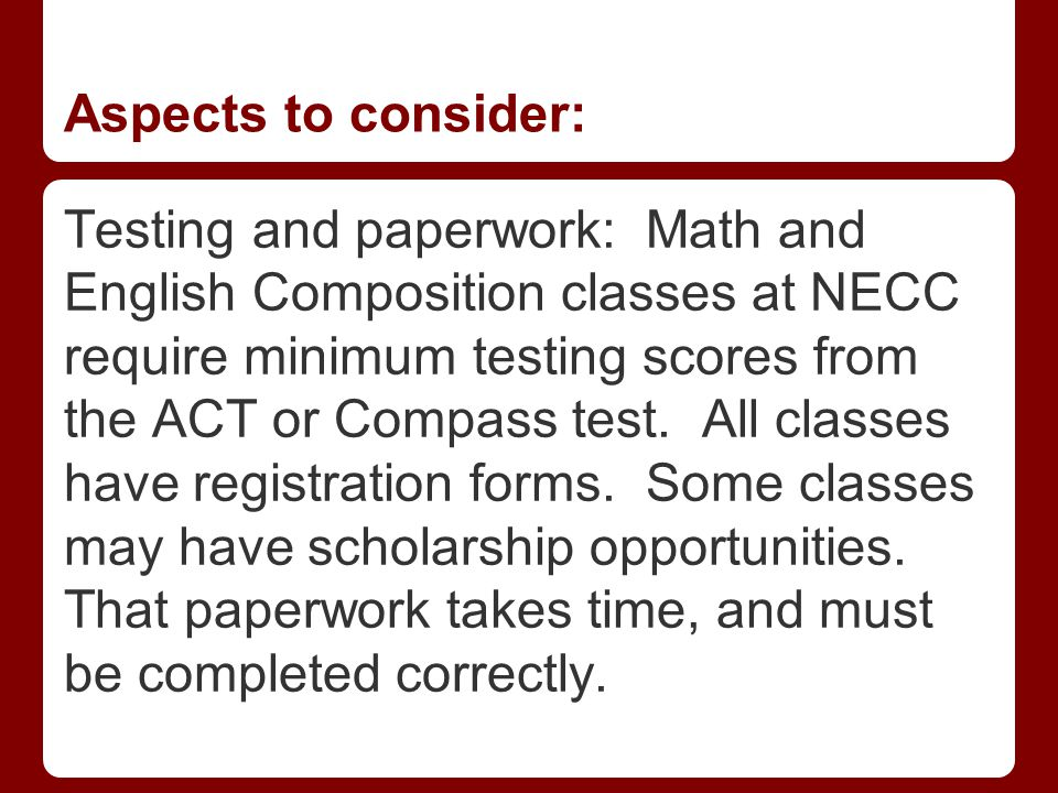 Aspects to consider: Testing and paperwork: Math and English Composition classes at NECC require minimum testing scores from the ACT or Compass test.
