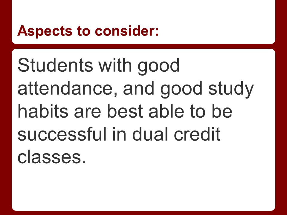 Aspects to consider: Students with good attendance, and good study habits are best able to be successful in dual credit classes.