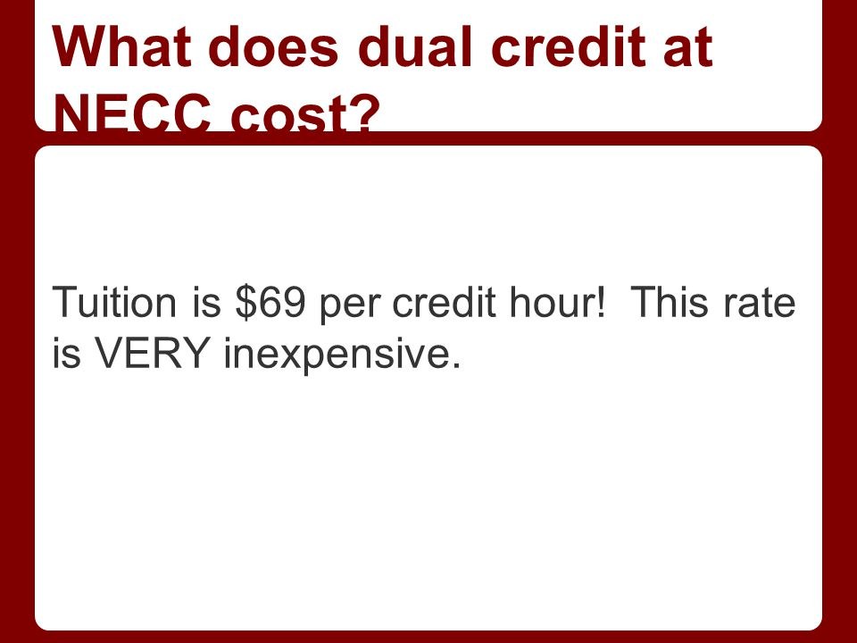 What does dual credit at NECC cost Tuition is $69 per credit hour! This rate is VERY inexpensive.