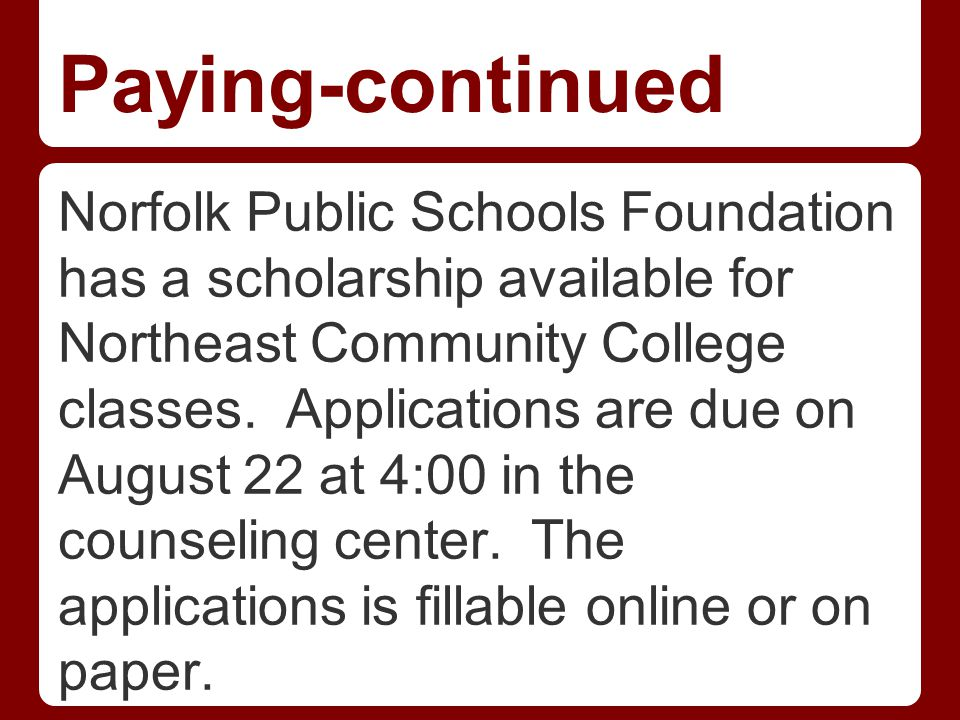 Paying-continued Norfolk Public Schools Foundation has a scholarship available for Northeast Community College classes.