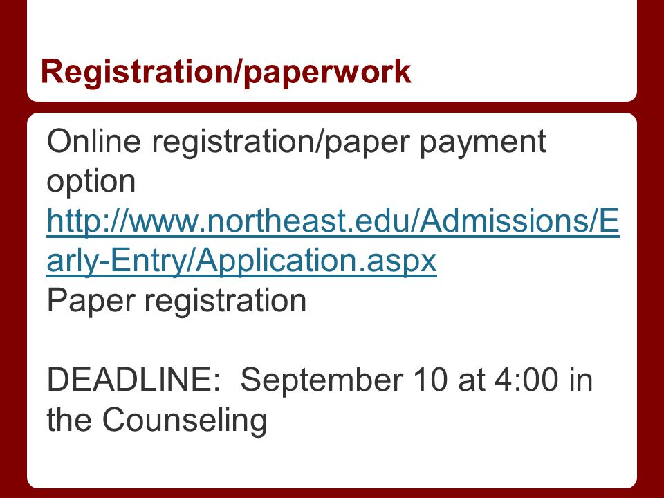 Registration/paperwork Online registration/paper payment option http://www.northeast.edu/Admissions/E arly-Entry/Application.aspx Paper registration DEADLINE: September 10 at 4:00 in the Counseling