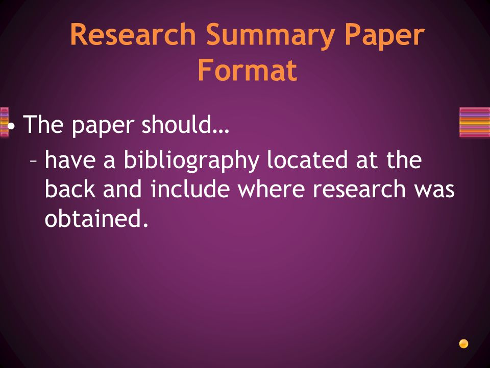 The paper should… –have a bibliography located at the back and include where research was obtained.