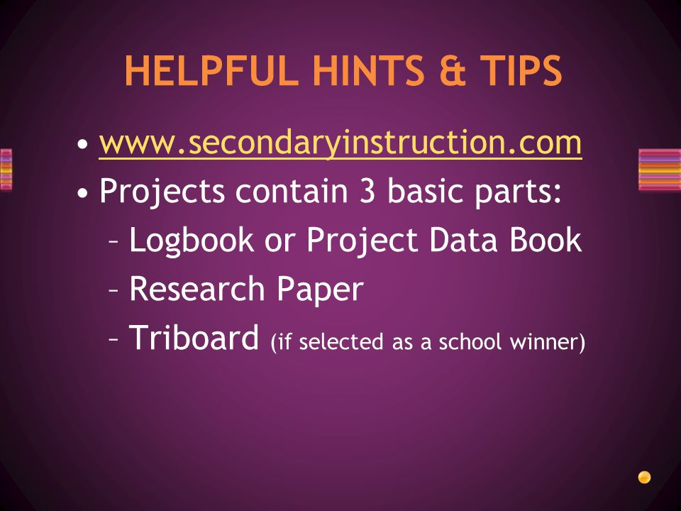 Projects contain 3 basic parts: –Logbook or Project Data Book –Research Paper –Triboard (if selected as a school winner) HELPFUL HINTS & TIPS