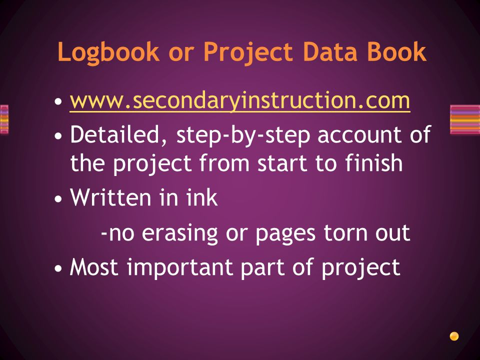 Detailed, step-by-step account of the project from start to finish Written in ink -no erasing or pages torn out Most important part of project Logbook or Project Data Book