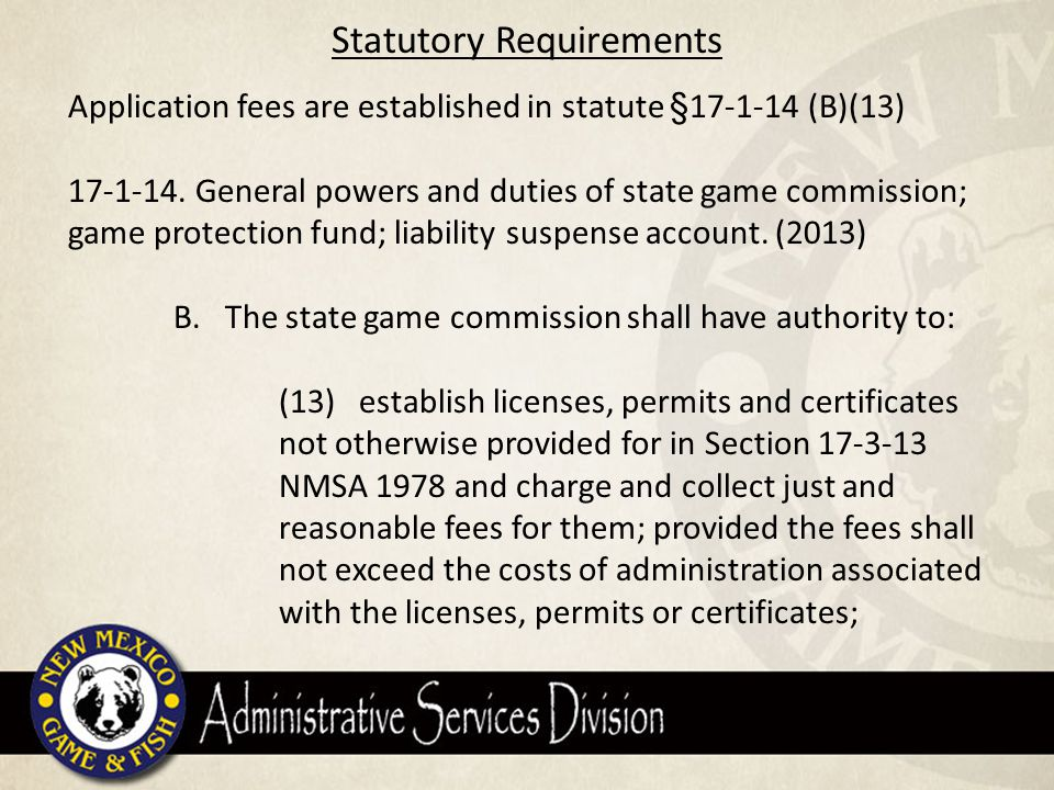 SGC Rule Certificate of Application Fee Requirements Special Application fees are established in SGC rule 19 NMAC 30.9 19 NMAC 30.9.9(S): Certificate of application: (1) NM resident $ 7.00 (2) Non-resident $ 13.00 Explanation of Application Fee: Resident Non- Resident Total Fixed and Quasi-Fixed costs1,017,977.906.53 Merchant Services240,000.000.486.41 7.0112.93 Salary total $ 828,067.90 PayPal Fees $ 17,000.00 TeleCheck Fees $ 18,000.00 Printing/Postage for licenses $ 78,000.00 Verisign Security Certificate $ 1,350.00 Merchant Services Fees (Net) $ 240,000.00 Email delivery system $ 3,650.00 Rule Book Printing & Shipping $ 63,210.00 Postage for refund checks $ 1,800.00 Phone Costs and Office Supplies $ 6,900.00 Grand Total $ 1,257,977.90