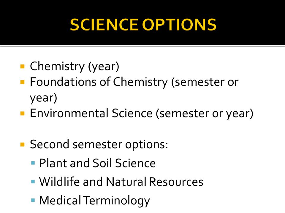  Chemistry (year)  Foundations of Chemistry (semester or year)  Environmental Science (semester or year)  Second semester options:  Plant and Soil Science  Wildlife and Natural Resources  Medical Terminology