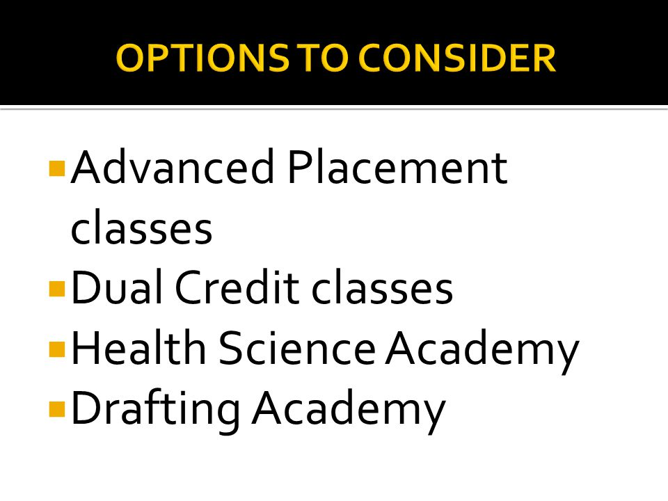  Advanced Placement classes  Dual Credit classes  Health Science Academy  Drafting Academy