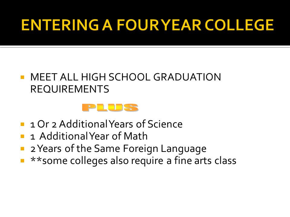  MEET ALL HIGH SCHOOL GRADUATION REQUIREMENTS  1 Or 2 Additional Years of Science  1 Additional Year of Math  2 Years of the Same Foreign Language  **some colleges also require a fine arts class