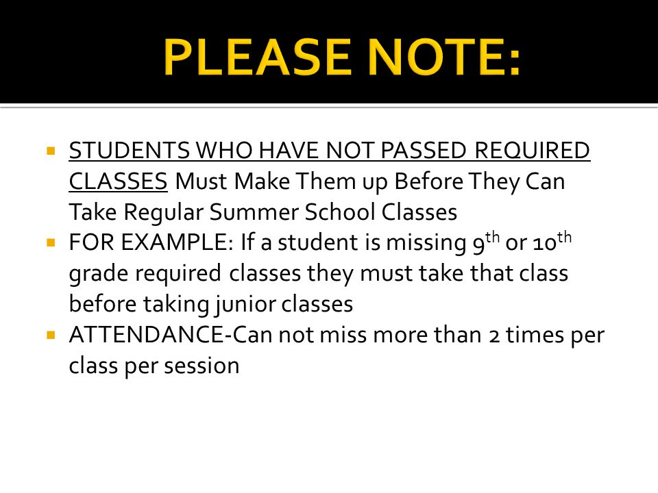  STUDENTS WHO HAVE NOT PASSED REQUIRED CLASSES Must Make Them up Before They Can Take Regular Summer School Classes  FOR EXAMPLE: If a student is missing 9 th or 10 th grade required classes they must take that class before taking junior classes  ATTENDANCE-Can not miss more than 2 times per class per session