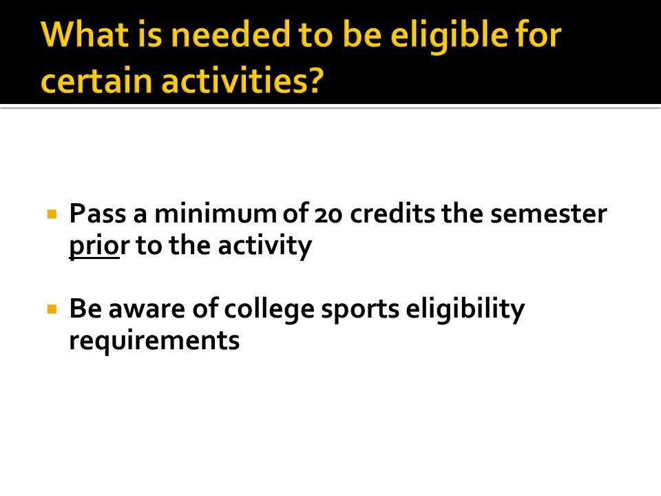  Pass a minimum of 20 credits the semester prior to the activity  Be aware of college sports eligibility requirements