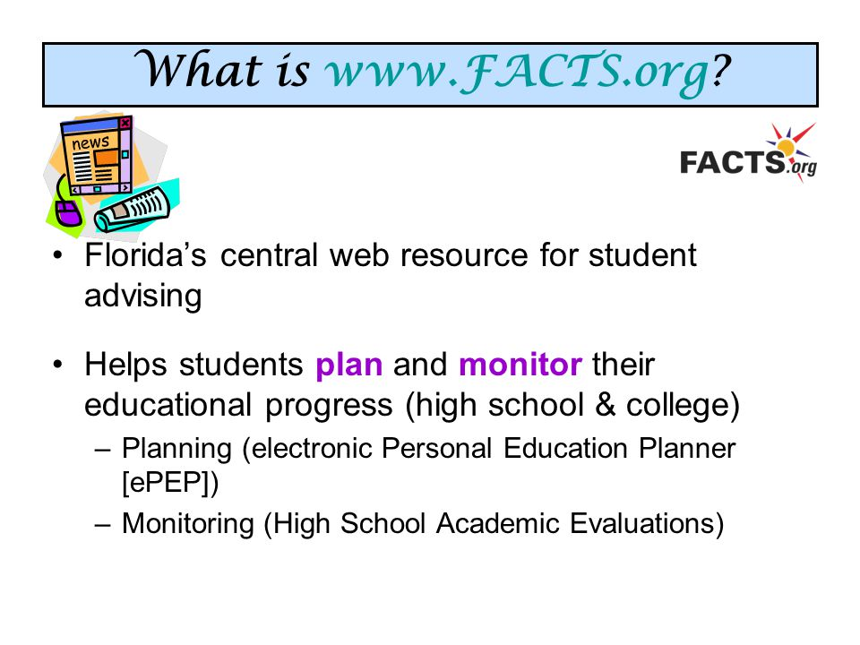 Florida's central web resource for student advising Helps students plan and monitor their educational progress (high school & college) –Planning (electronic Personal Education Planner [ePEP]) –Monitoring (High School Academic Evaluations) What is www.FACTS.org