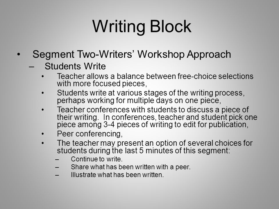 Writing Block Segment Two-Writers' Workshop Approach –Students Write Teacher allows a balance between free-choice selections with more focused pieces, Students write at various stages of the writing process, perhaps working for multiple days on one piece, Teacher conferences with students to discuss a piece of their writing.