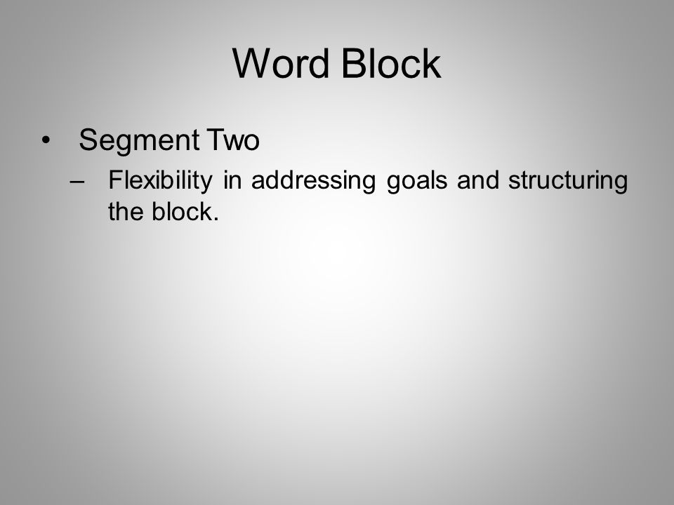 Word Block Segment Two –Flexibility in addressing goals and structuring the block.