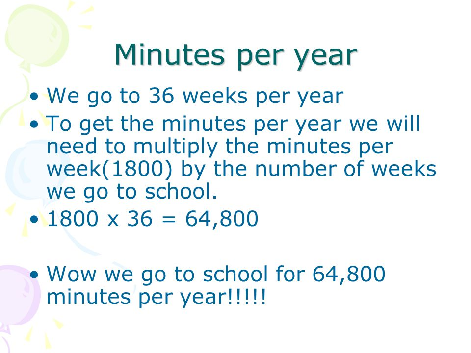 Minutes per year We go to 36 weeks per year To get the minutes per year we will need to multiply the minutes per week(1800) by the number of weeks we go to school.