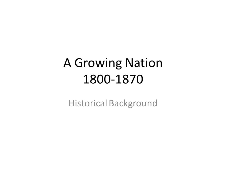 A Growing Nation 1800-1870 Historical Background