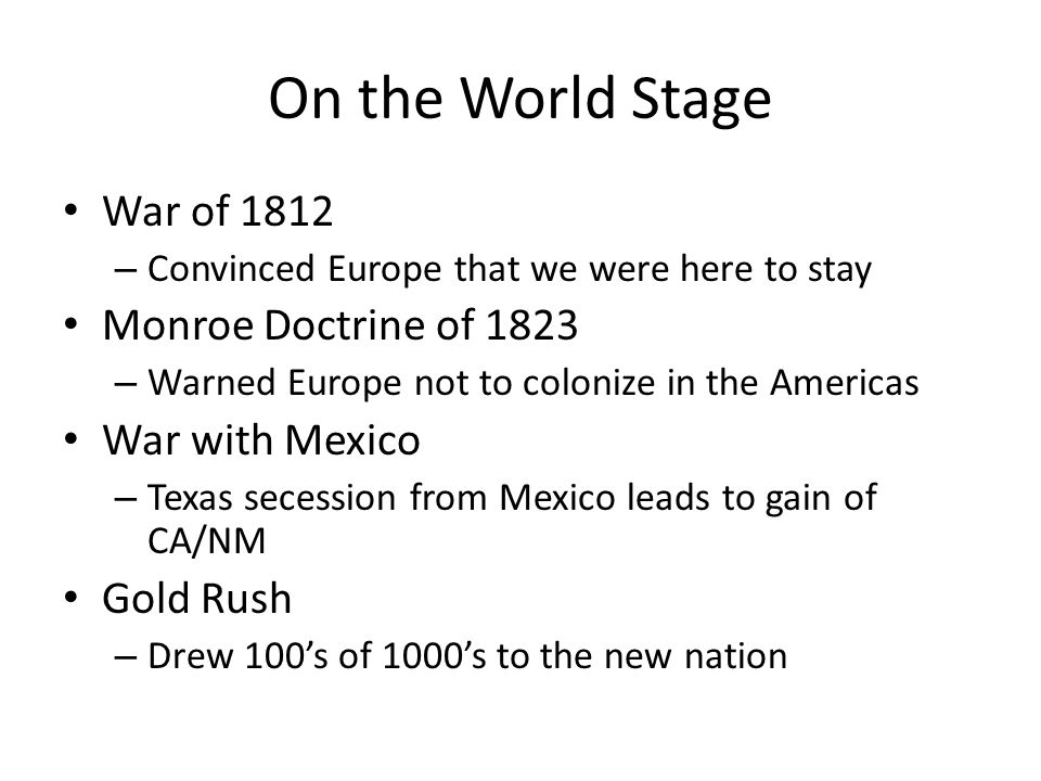 On the World Stage War of 1812 – Convinced Europe that we were here to stay Monroe Doctrine of 1823 – Warned Europe not to colonize in the Americas War with Mexico – Texas secession from Mexico leads to gain of CA/NM Gold Rush – Drew 100's of 1000's to the new nation