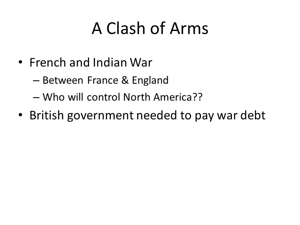 A Clash of Arms French and Indian War – Between France & England – Who will control North America?.