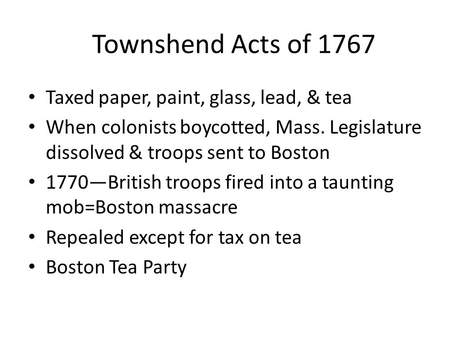 Townshend Acts of 1767 Taxed paper, paint, glass, lead, & tea When colonists boycotted, Mass.
