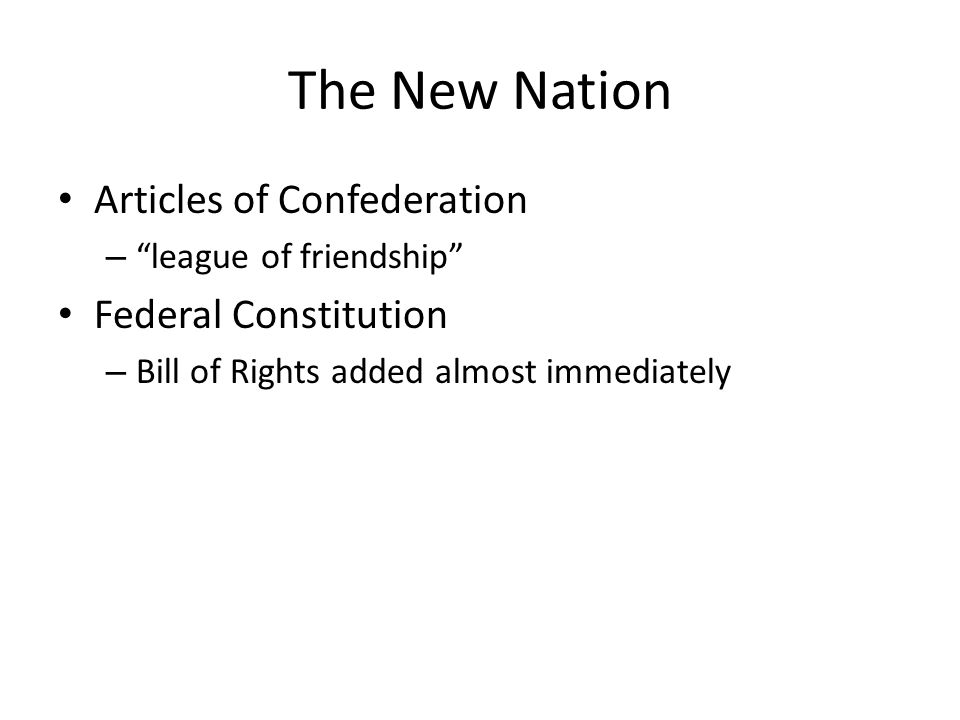 The New Nation Articles of Confederation – league of friendship Federal Constitution – Bill of Rights added almost immediately
