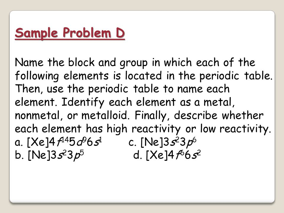 Sample Problem C Solution The group number is higher than 12, so the element is in the p block. The total number of electrons in the highest occupied