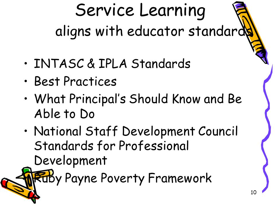 10 Service Learning aligns with educator standards INTASC & IPLA Standards Best Practices What Principal's Should Know and Be Able to Do National Staff Development Council Standards for Professional Development Ruby Payne Poverty Framework