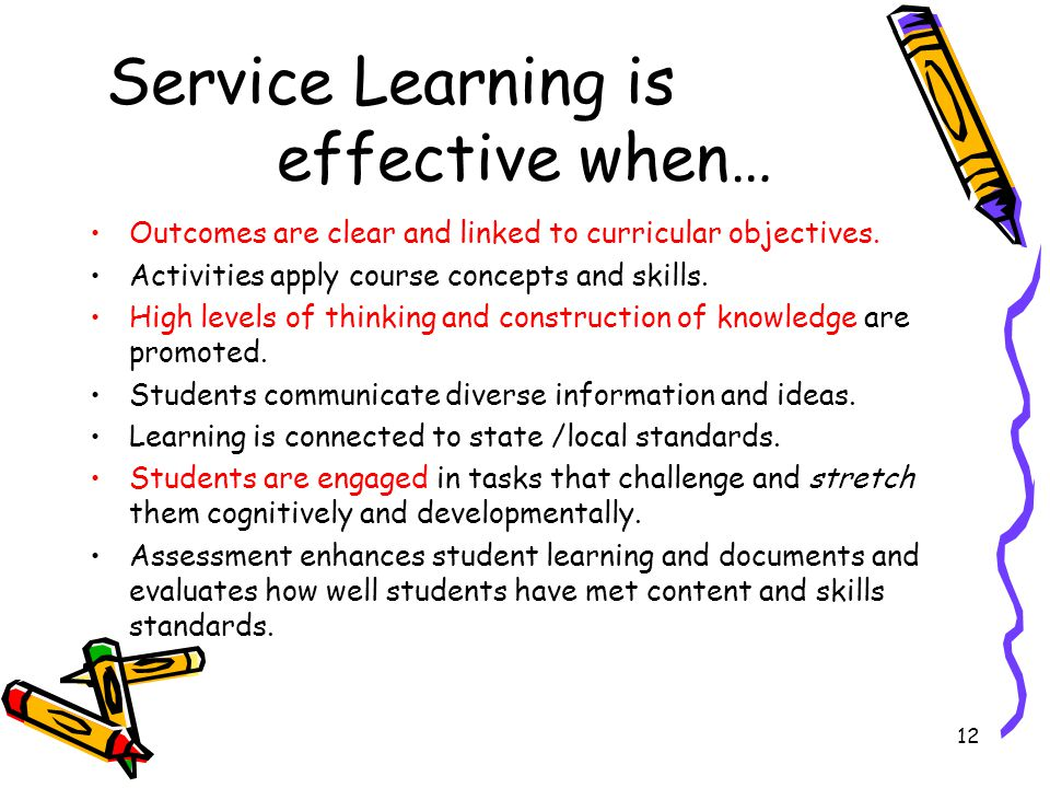 12 Service Learning is effective when… Outcomes are clear and linked to curricular objectives.