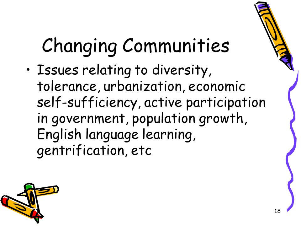 18 Changing Communities Issues relating to diversity, tolerance, urbanization, economic self-sufficiency, active participation in government, population growth, English language learning, gentrification, etc