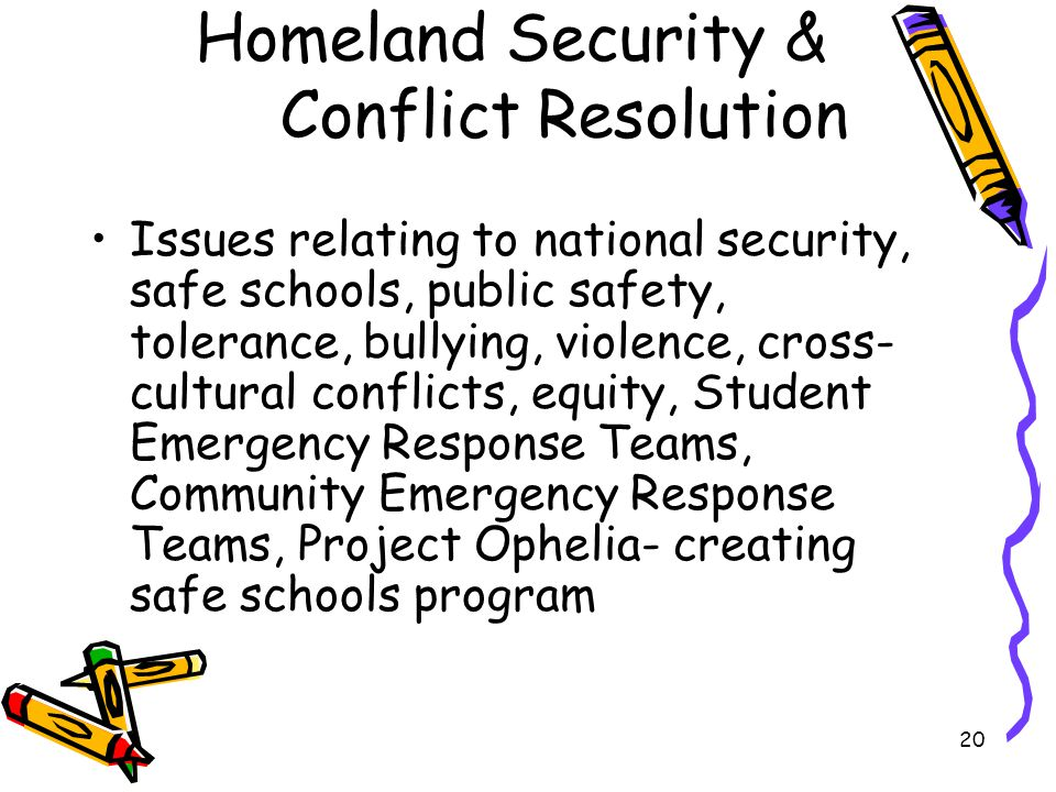 20 Homeland Security & Conflict Resolution Issues relating to national security, safe schools, public safety, tolerance, bullying, violence, cross- cultural conflicts, equity, Student Emergency Response Teams, Community Emergency Response Teams, Project Ophelia- creating safe schools program