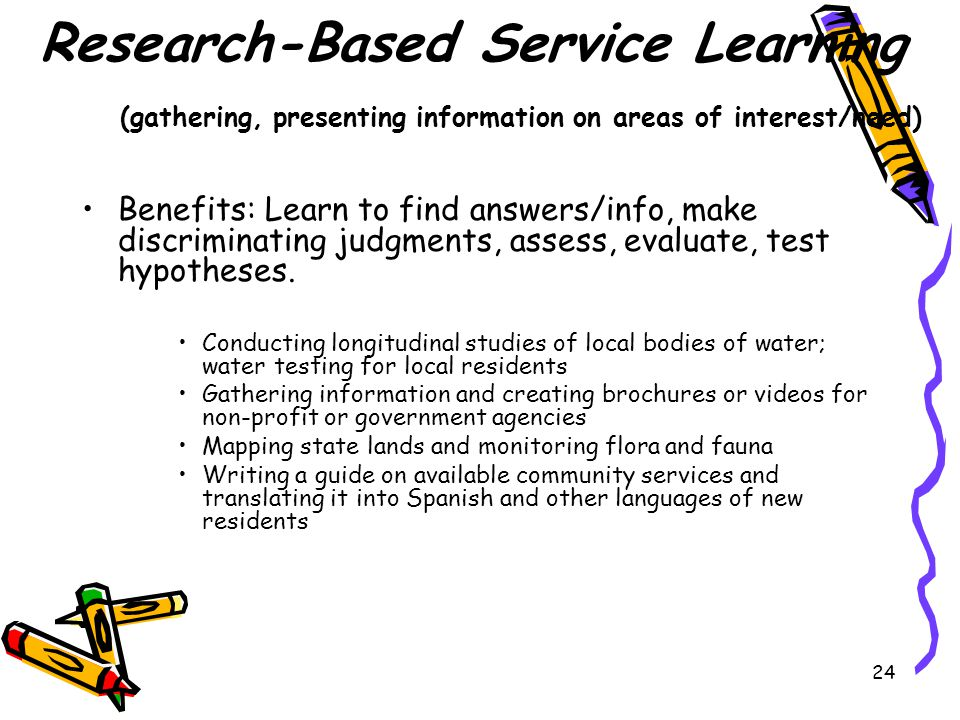 24 Research-Based Service Learning (gathering, presenting information on areas of interest/need) Benefits: Learn to find answers/info, make discriminating judgments, assess, evaluate, test hypotheses.