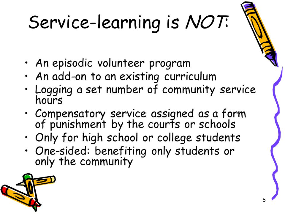 6 Service-learning is NOT: An episodic volunteer program An add-on to an existing curriculum Logging a set number of community service hours Compensatory service assigned as a form of punishment by the courts or schools Only for high school or college students One-sided: benefiting only students or only the community
