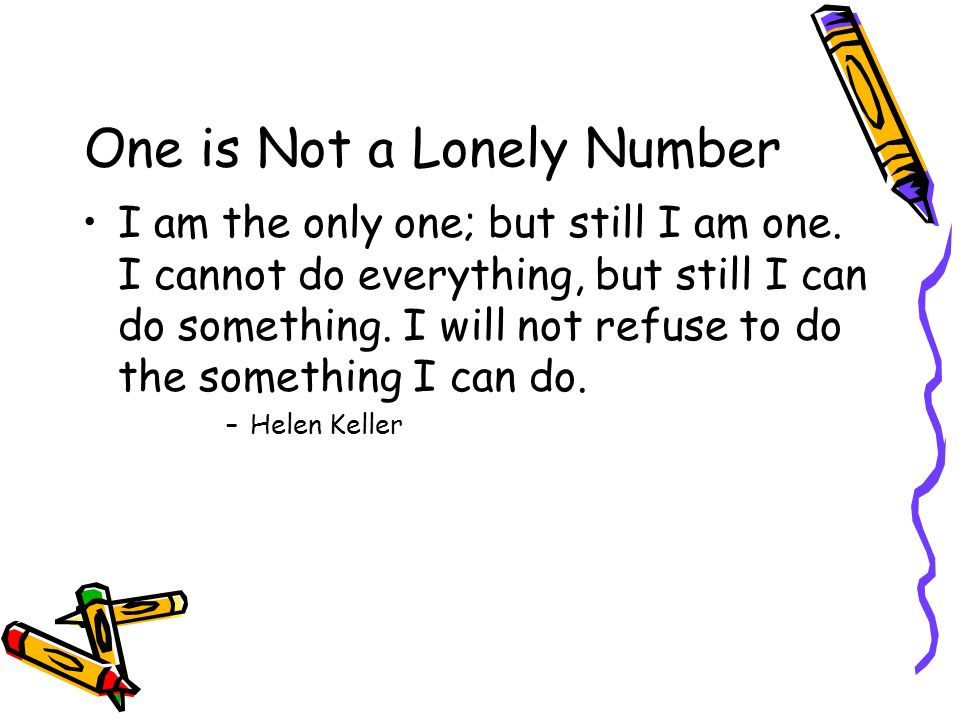 One is Not a Lonely Number I am the only one; but still I am one.