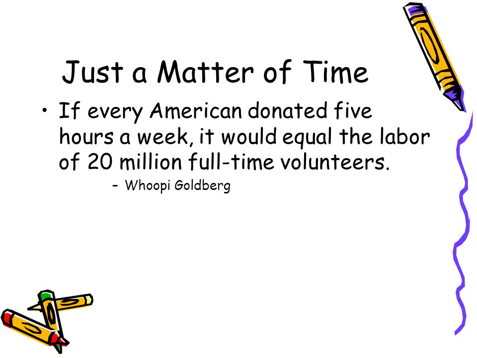 Just a Matter of Time If every American donated five hours a week, it would equal the labor of 20 million full-time volunteers.