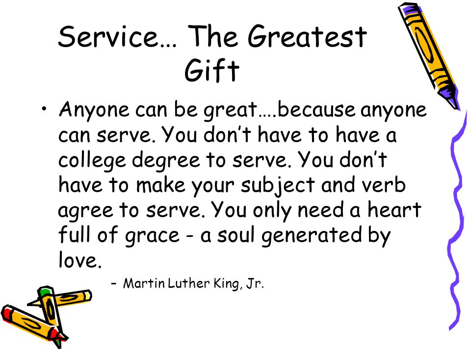 Service… The Greatest Gift Anyone can be great….because anyone can serve.