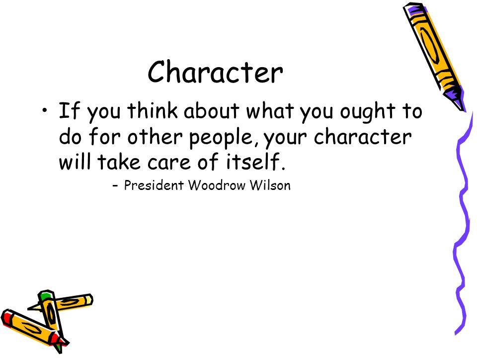 Character If you think about what you ought to do for other people, your character will take care of itself.